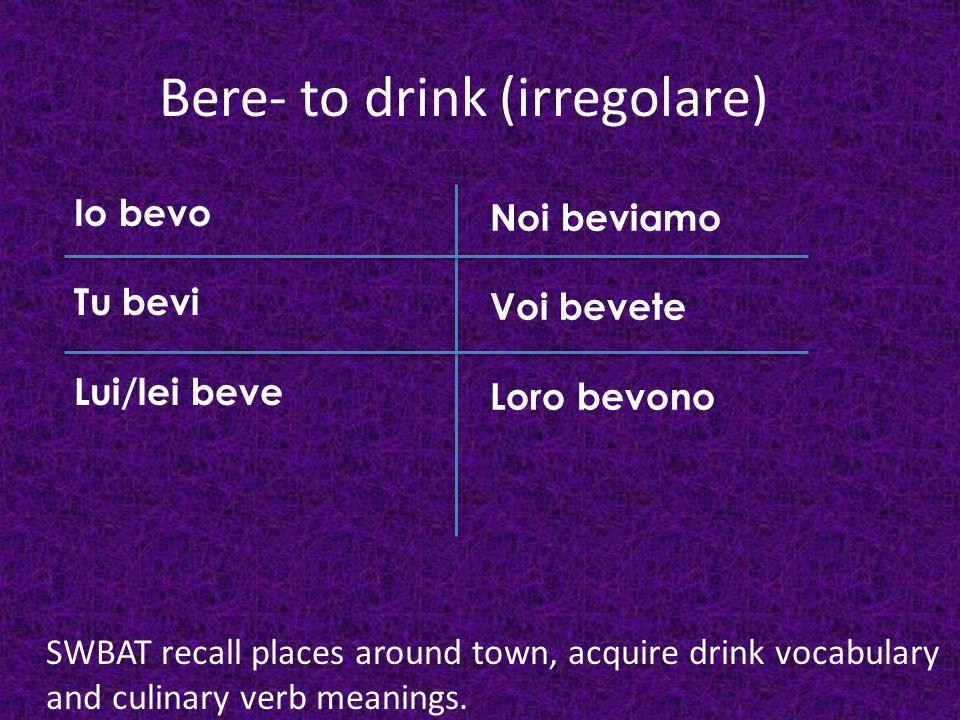 Bere- to drink (irregolare) Io bevo Tu bevi Lui/lei beve Noi beviamo Voi bevete Loro bevono SWBAT recall places around town, acquire drink vocabulary