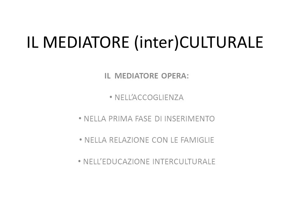 IL MEDIATORE (inter)CULTURALE IL MEDIATORE OPERA: NELL'ACCOGLIENZA NELLA PRIMA FASE DI INSERIMENTO NELLA RELAZIONE CON LE FAMIGLIE NELL'EDUCAZIONE INTERCULTURALE