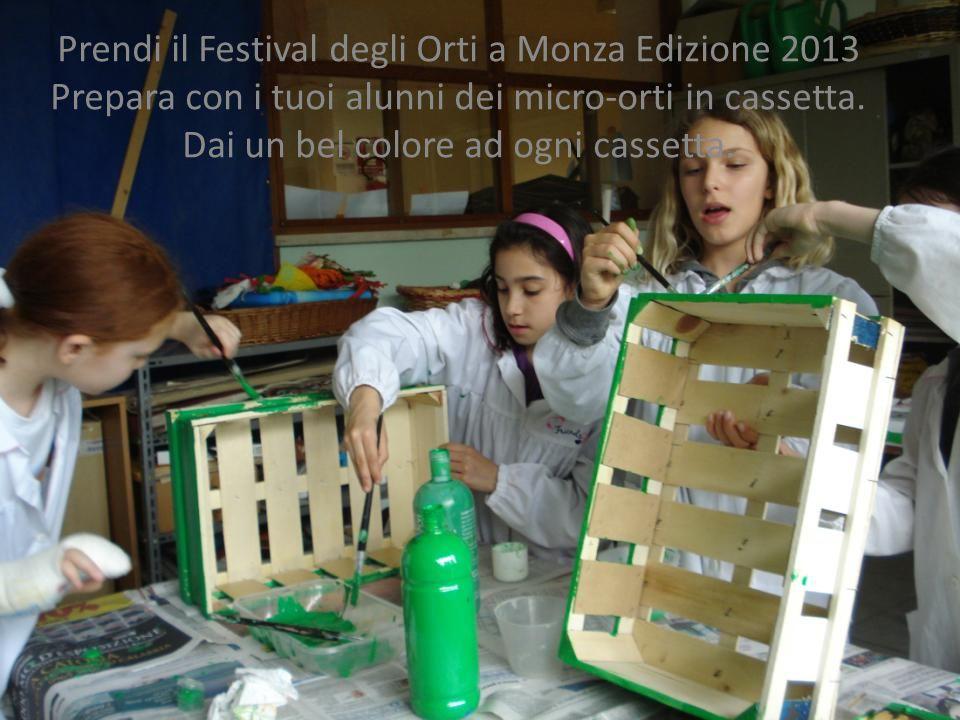 Prendi il Festival degli Orti a Monza Edizione 2013 Prepara con i tuoi alunni dei micro-orti in cassetta. Dai un bel colore ad ogni cassetta.