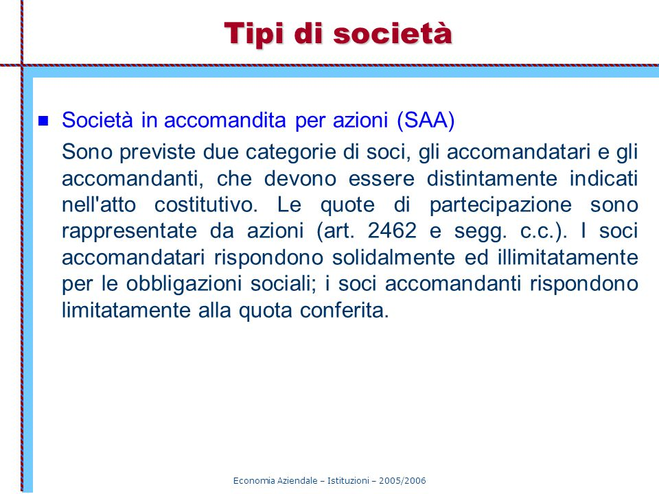 Economia Aziendale – Istituzioni – 2005/2006 Tipi di società Società in accomandita per azioni (SAA) Sono previste due categorie di soci, gli accomand