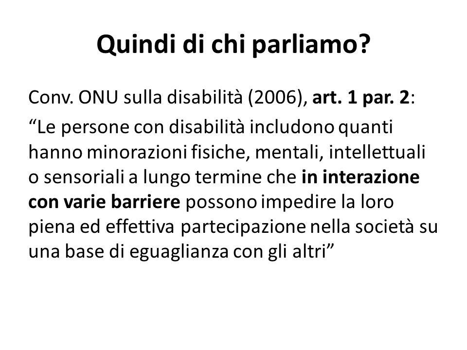 """Quindi di chi parliamo? Conv. ONU sulla disabilità (2006), art. 1 par. 2: """"Le persone con disabilità includono quanti hanno minorazioni fisiche, menta"""