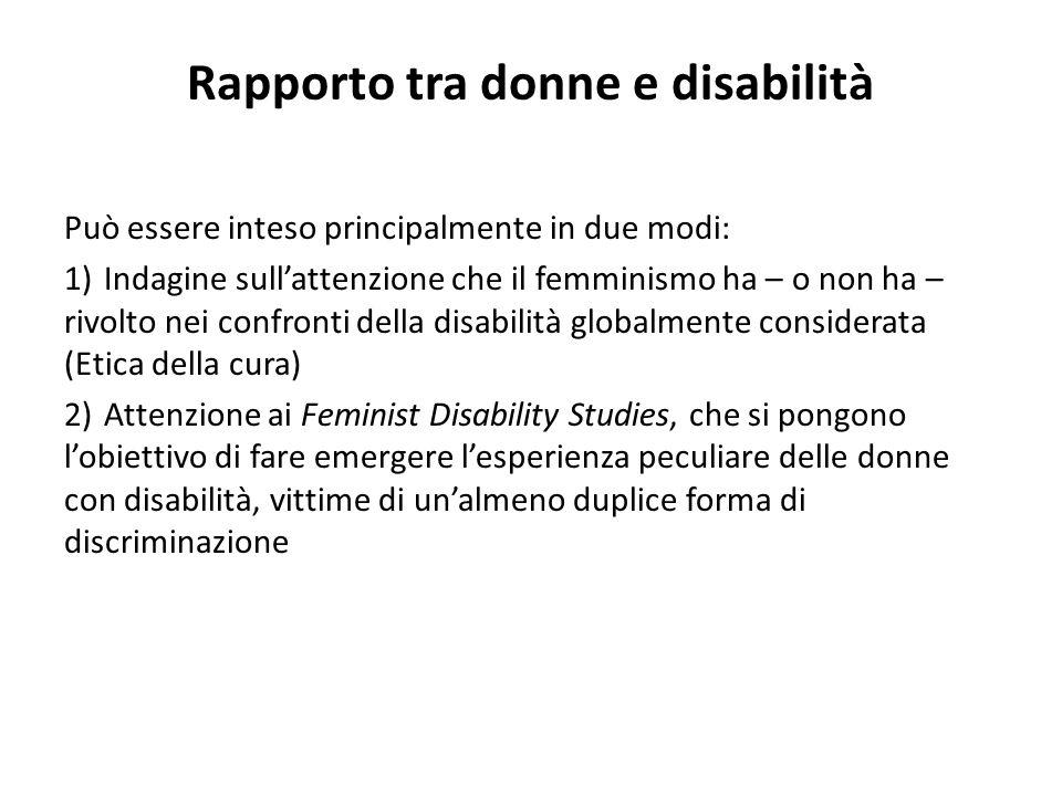 Rapporto tra donne e disabilità Può essere inteso principalmente in due modi: 1)Indagine sull'attenzione che il femminismo ha – o non ha – rivolto nei