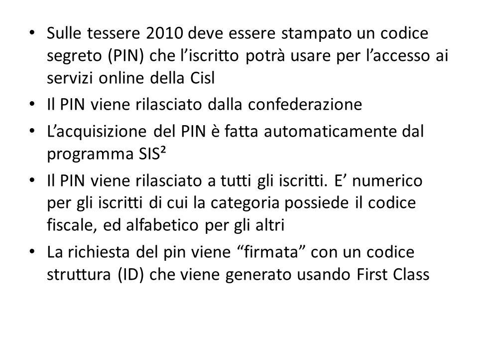 Sulle tessere 2010 deve essere stampato un codice segreto (PIN) che l'iscritto potrà usare per l'accesso ai servizi online della Cisl Il PIN viene rilasciato dalla confederazione L'acquisizione del PIN è fatta automaticamente dal programma SIS² Il PIN viene rilasciato a tutti gli iscritti.