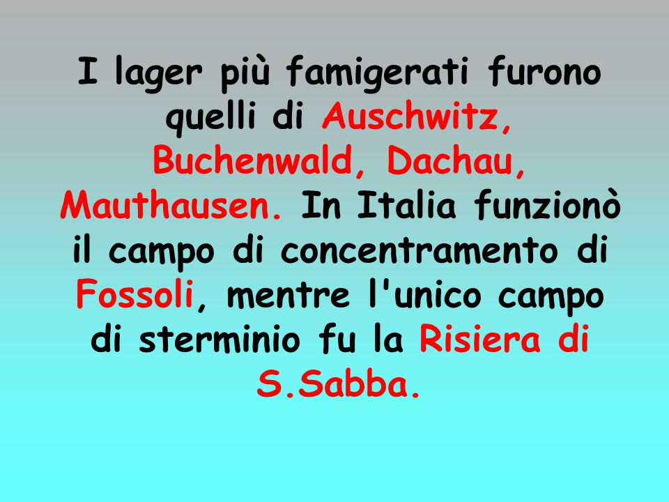 I lager più famigerati furono quelli di Auschwitz, Buchenwald, Dachau, Mauthausen. In Italia funzionò il campo di concentramento di Fossoli, mentre l'