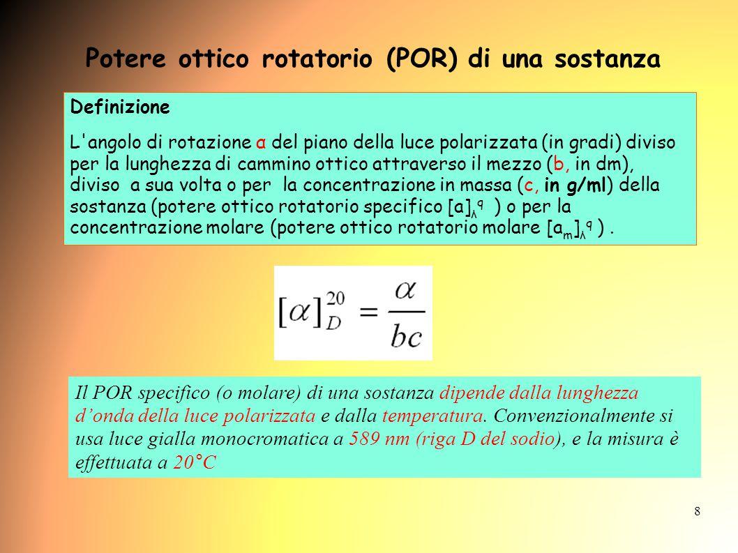 8 Potere ottico rotatorio (POR) di una sostanza Definizione L angolo di rotazione α del piano della luce polarizzata (in gradi) diviso per la lunghezza di cammino ottico attraverso il mezzo (b, in dm), diviso a sua volta o per la concentrazione in massa (c, in g/ml) della sostanza (potere ottico rotatorio specifico [a] λ q ) o per la concentrazione molare (potere ottico rotatorio molare [a m ] λ q ).