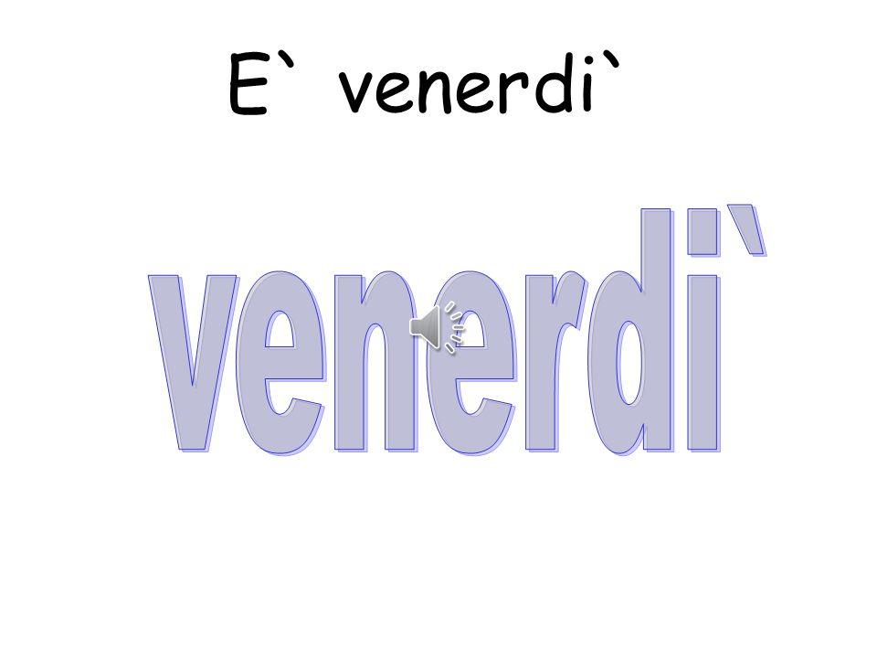 E` venerdi`