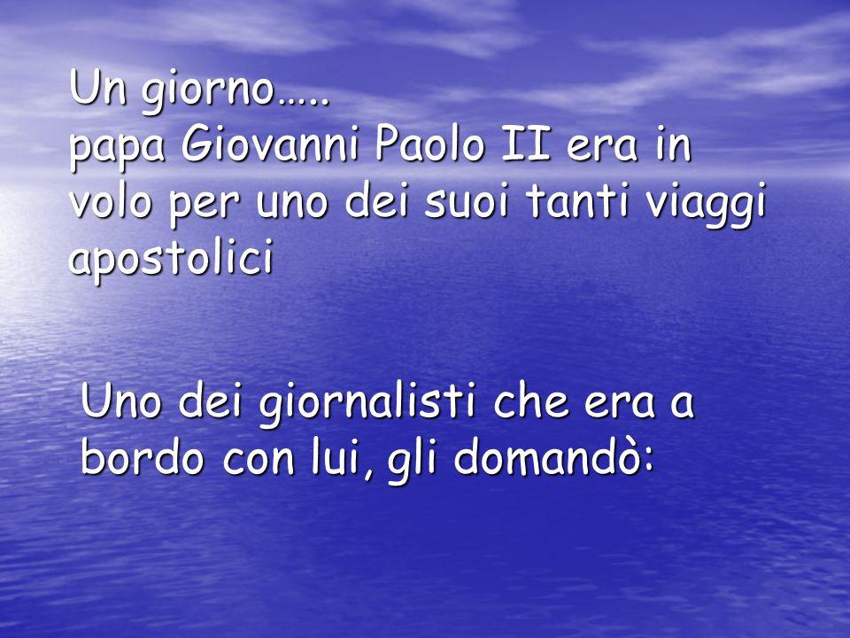 Un giorno….. papa Giovanni Paolo II era in volo per uno dei suoi tanti viaggi apostolici Uno dei giornalisti che era a bordo con lui, gli domandò: