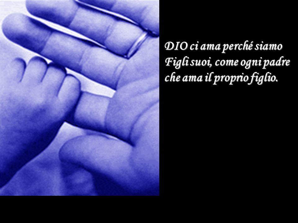 DIO ci ama perché siamo Figli suoi, come ogni padre che ama il proprio figlio.