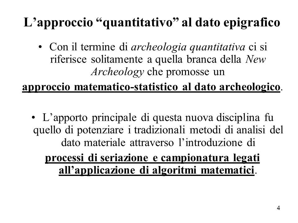 4 L'approccio quantitativo al dato epigrafico Con il termine di archeologia quantitativa ci si riferisce solitamente a quella branca della New Archeology che promosse un approccio matematico-statistico al dato archeologico.