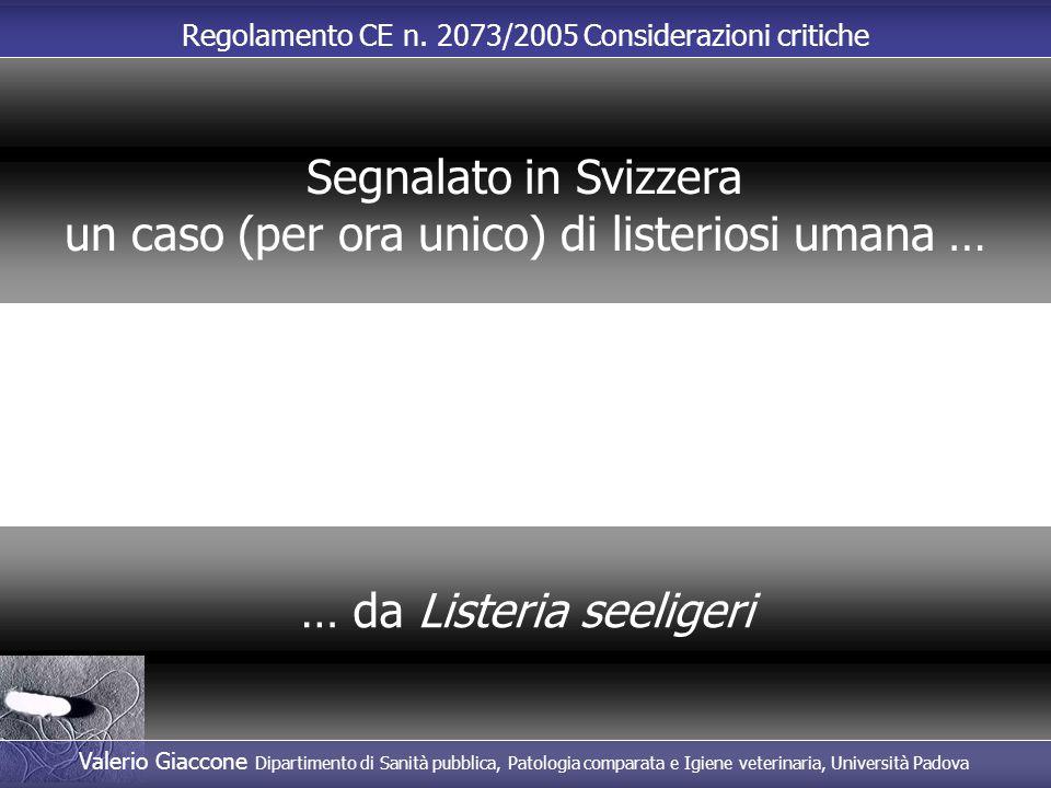 Regolamento CE n. 2073/2005 Considerazioni critiche … da Listeria seeligeri Segnalato in Svizzera un caso (per ora unico) di listeriosi umana … Valeri
