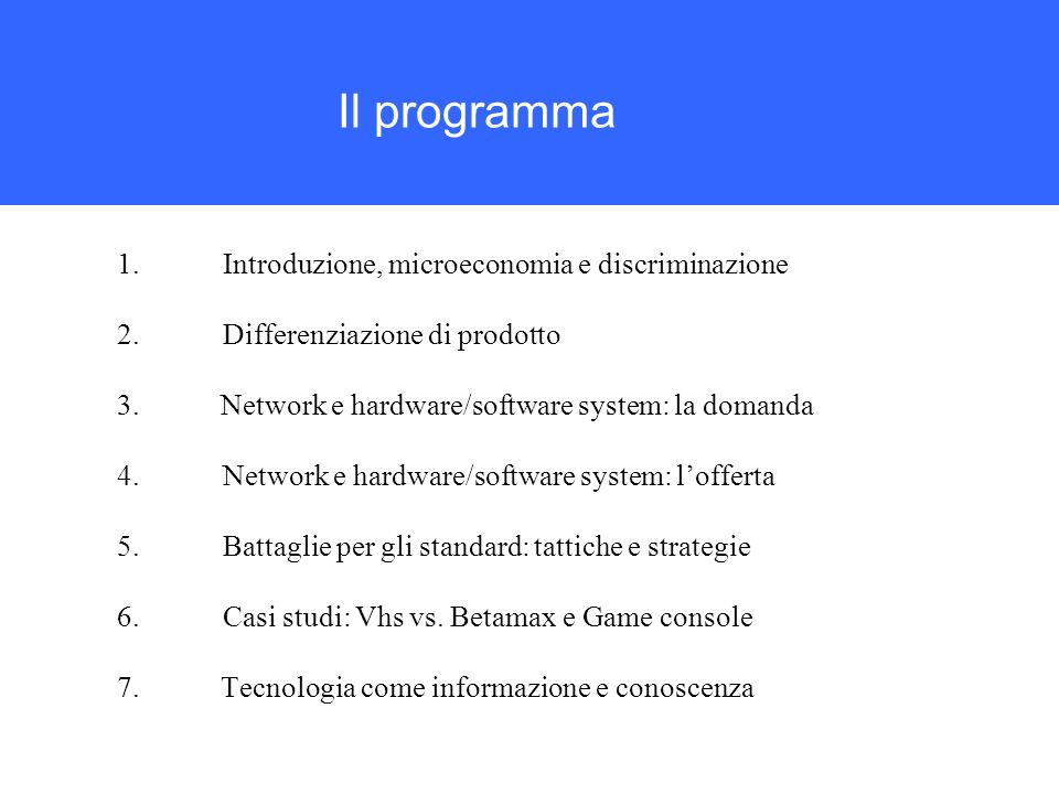 Il programma 1.Introduzione, microeconomia e discriminazione 2.Differenziazione di prodotto 3.Network e hardware/software system: la domanda 4.Network e hardware/software system: l'offerta 5.Battaglie per gli standard: tattiche e strategie 6.Casi studi: Vhs vs.