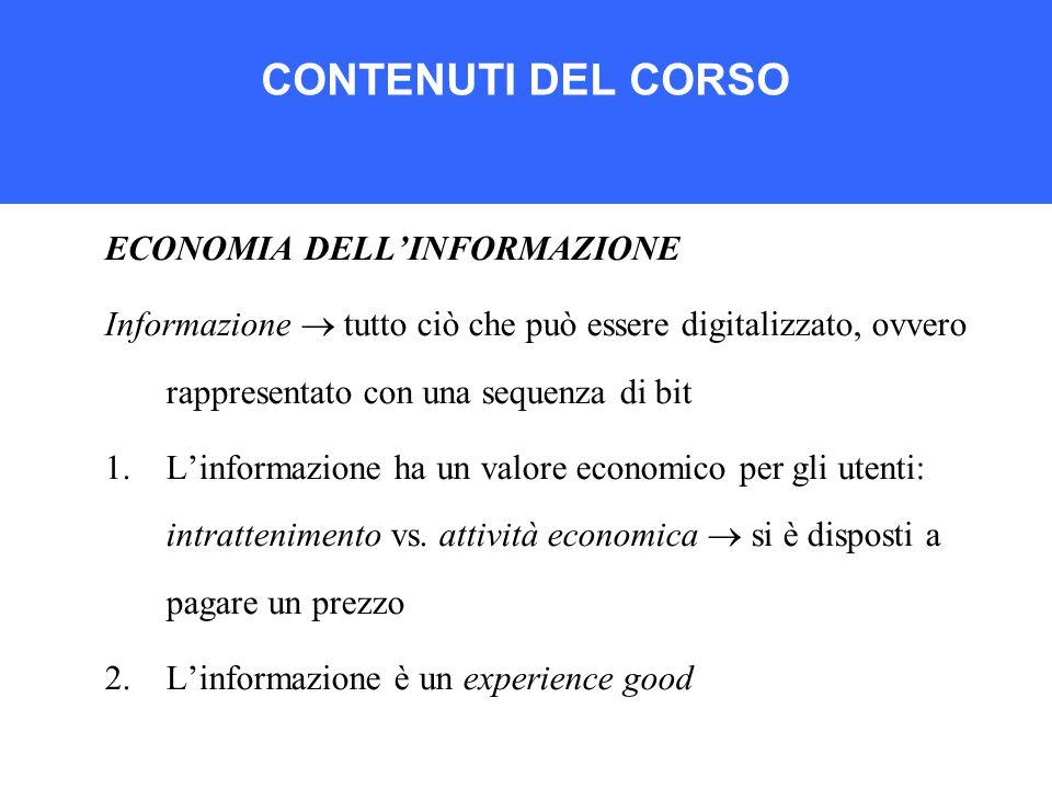 CONTENUTI DEL CORSO ECONOMIA DELL'INFORMAZIONE Informazione  tutto ciò che può essere digitalizzato, ovvero rappresentato con una sequenza di bit 1.L'informazione ha un valore economico per gli utenti: intrattenimento vs.