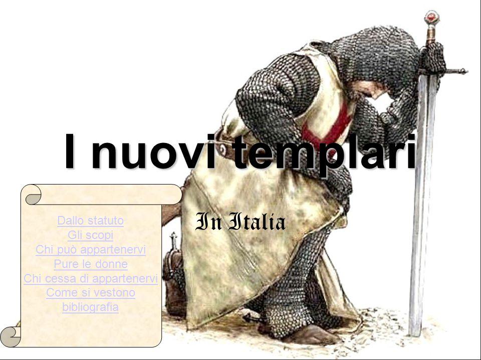 I nuovi templari In Italia Dallo statuto Gli scopi Chi può appartenervi Pure le donne Chi cessa di appartenervi Come si vestono bibliografia