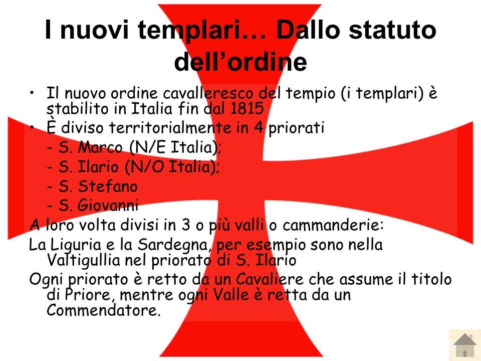 I nuovi templari… Dallo statuto dell'ordine Il nuovo ordine cavalleresco del tempio (i templari) è stabilito in Italia fin dal 1815 È diviso territorialmente in 4 priorati - S.