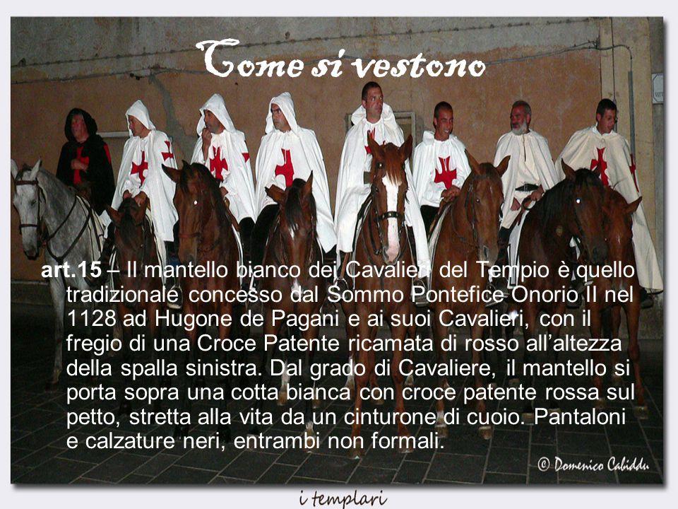 Come si vestono art.15 – Il mantello bianco dei Cavalieri del Tempio è quello tradizionale concesso dal Sommo Pontefice Onorio II nel 1128 ad Hugone de Pagani e ai suoi Cavalieri, con il fregio di una Croce Patente ricamata di rosso all'altezza della spalla sinistra.