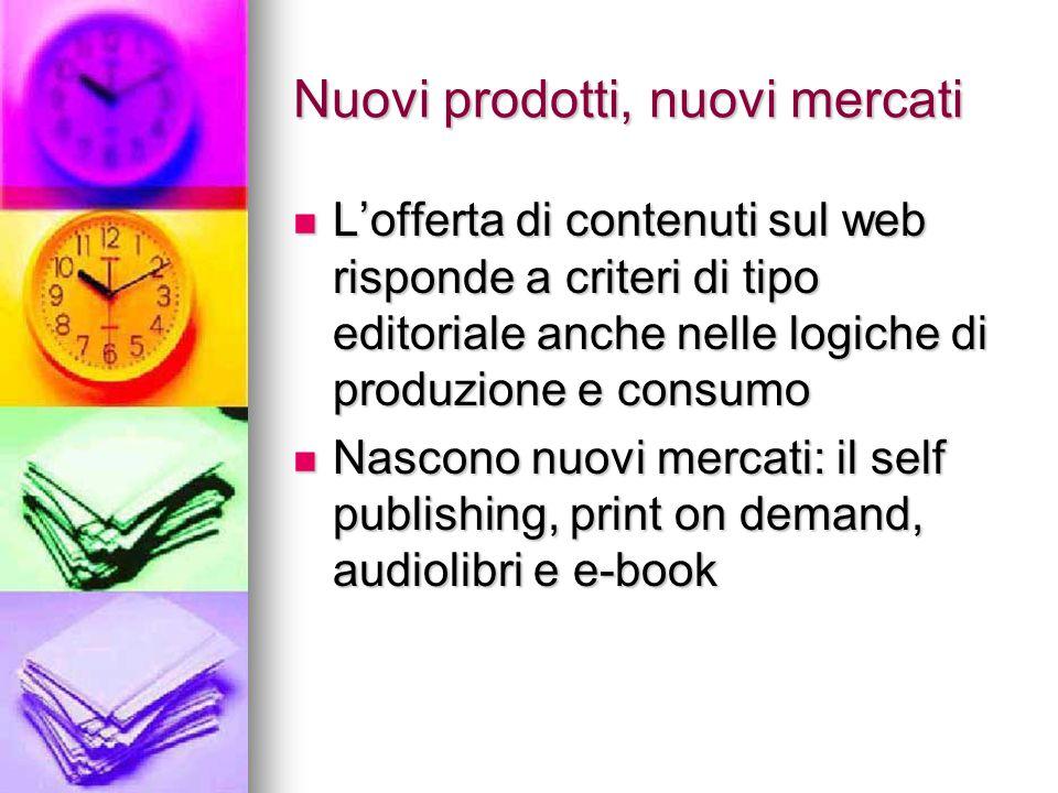 Nuovi prodotti, nuovi mercati L'offerta di contenuti sul web risponde a criteri di tipo editoriale anche nelle logiche di produzione e consumo L'offer