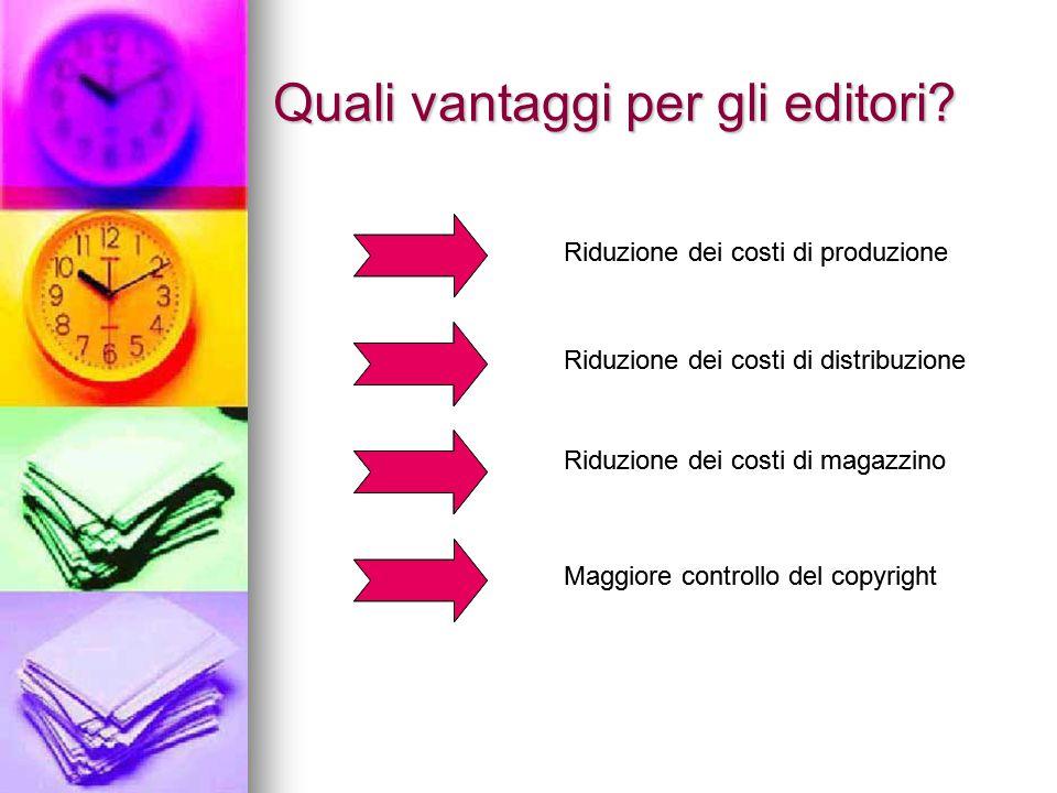 Quali vantaggi per gli editori? Riduzione dei costi di produzione Riduzione dei costi di distribuzione Riduzione dei costi di magazzino Maggiore contr