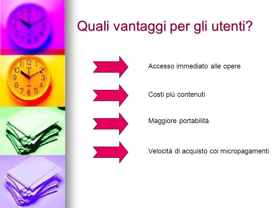 Quali vantaggi per gli utenti? Maggiore portabilità Velocità di acquisto coi micropagamenti Accesso immediato alle opere Costi più contenuti