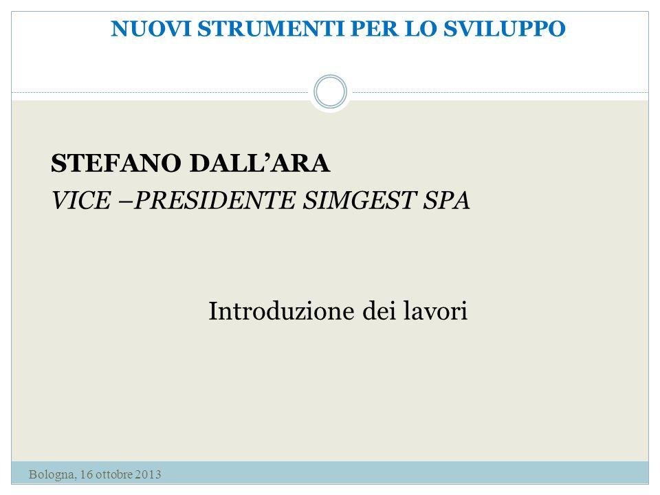 NUOVI STRUMENTI PER LO SVILUPPO STEFANO DALL'ARA VICE –PRESIDENTE SIMGEST SPA Introduzione dei lavori Bologna, 16 ottobre 2013