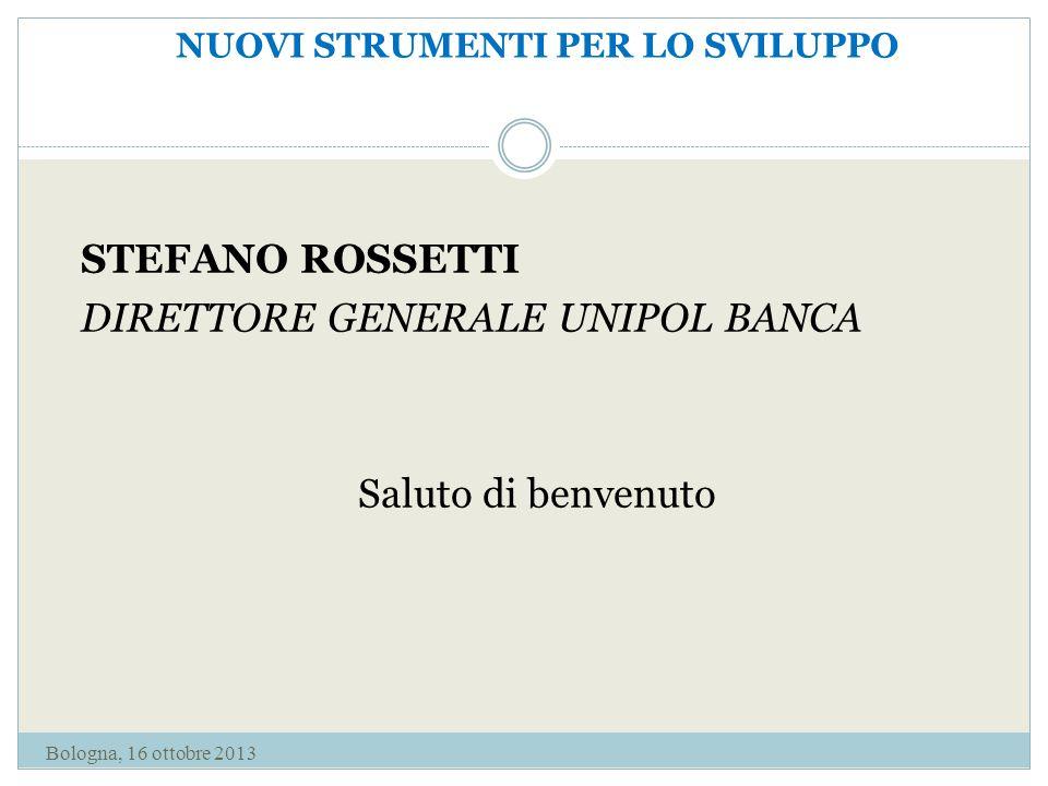 NUOVI STRUMENTI PER LO SVILUPPO STEFANO ROSSETTI DIRETTORE GENERALE UNIPOL BANCA Saluto di benvenuto Bologna, 16 ottobre 2013
