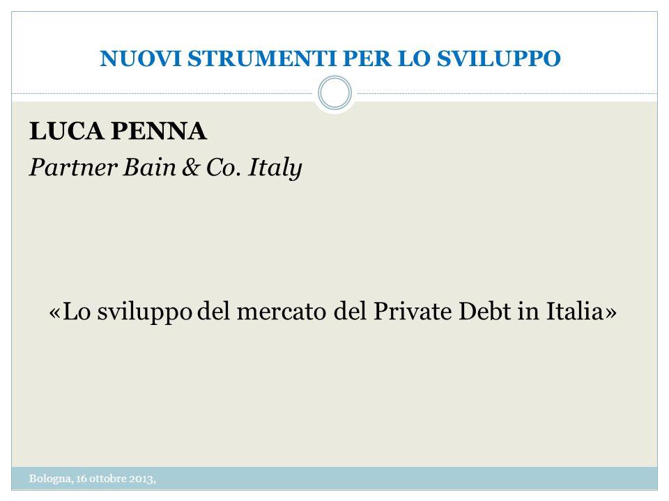 NUOVI STRUMENTI PER LO SVILUPPO LUCA PENNA Partner Bain & Co. Italy «Lo sviluppo del mercato del Private Debt in Italia» Bologna, 16 ottobre 2013,
