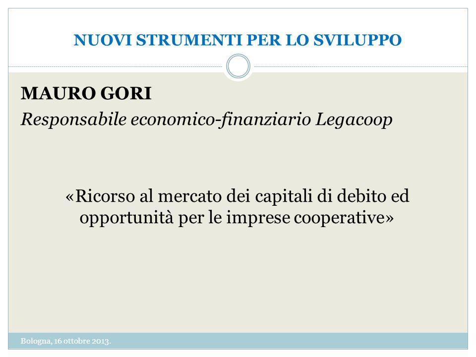 NUOVI STRUMENTI PER LO SVILUPPO MAURO GORI Responsabile economico-finanziario Legacoop «Ricorso al mercato dei capitali di debito ed opportunità per le imprese cooperative» Bologna, 16 ottobre 2013.