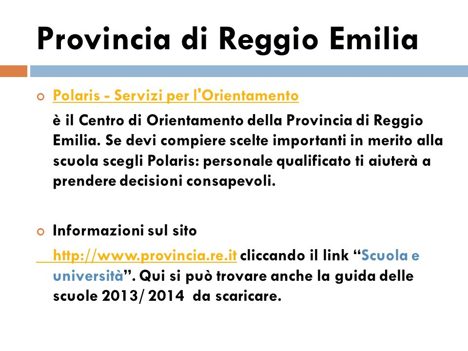 Provincia di Modena Sul sito http://www.istruzione.provincia.modena.ithttp://www.istruzione.provincia.modena.it cliccando il link orientamento scolastico si possono scaricare: la guida Ho finito le medie…mi piacerebbe fare….nella versione aggiornata 2013/2014.