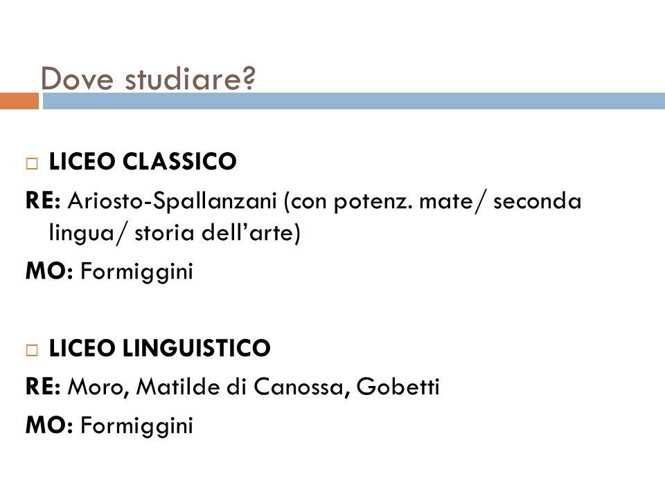 Dove studiare?  LICEO CLASSICO RE: Ariosto-Spallanzani (con potenz. mate/ seconda lingua/ storia dell'arte) MO: Formiggini  LICEO LINGUISTICO RE: Mo