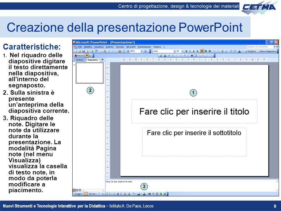 Nuovi Strumenti e Tecnologie Interattive per la Didattica – Istituto A. De Pace, Lecce 9 Creazione della presentazione PowerPoint Caratteristiche: 1.