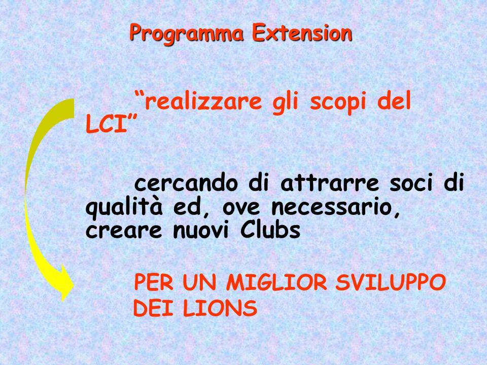 realizzare gli scopi del LCI cercando di attrarre soci di qualità ed, ove necessario, creare nuovi Clubs PER UN MIGLIOR SVILUPPO DEI LIONS Programma Extension