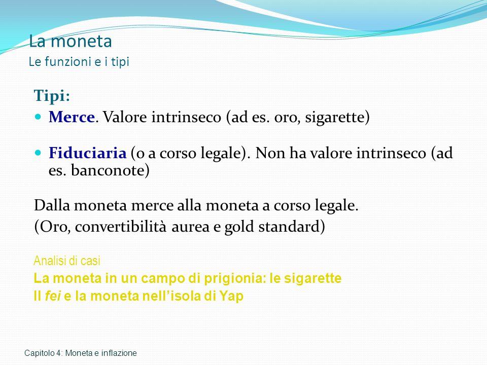 La moneta Le funzioni e i tipi Tipi: Merce. Valore intrinseco (ad es. oro, sigarette) Fiduciaria (o a corso legale). Non ha valore intrinseco (ad es.