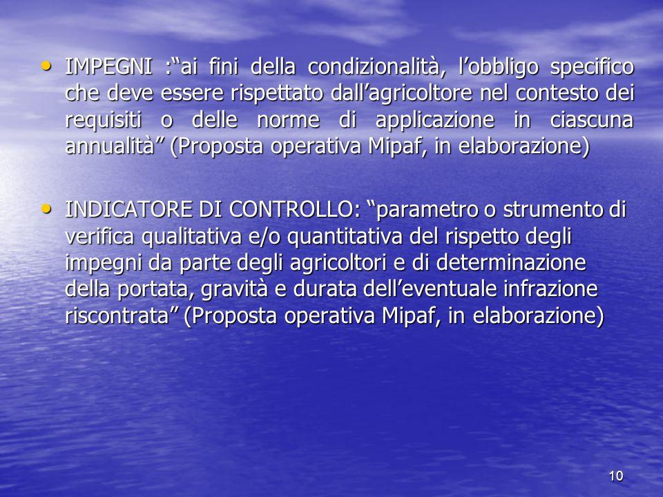 10 IMPEGNI : ai fini della condizionalità, l'obbligo specifico che deve essere rispettato dall'agricoltore nel contesto dei requisiti o delle norme di applicazione in ciascuna annualità (Proposta operativa Mipaf, in elaborazione) IMPEGNI : ai fini della condizionalità, l'obbligo specifico che deve essere rispettato dall'agricoltore nel contesto dei requisiti o delle norme di applicazione in ciascuna annualità (Proposta operativa Mipaf, in elaborazione) INDICATORE DI CONTROLLO: parametro o strumento di verifica qualitativa e/o quantitativa del rispetto degli impegni da parte degli agricoltori e di determinazione della portata, gravità e durata dell'eventuale infrazione riscontrata (Proposta operativa Mipaf, in elaborazione) INDICATORE DI CONTROLLO: parametro o strumento di verifica qualitativa e/o quantitativa del rispetto degli impegni da parte degli agricoltori e di determinazione della portata, gravità e durata dell'eventuale infrazione riscontrata (Proposta operativa Mipaf, in elaborazione)