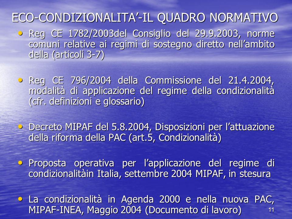 11 ECO-CONDIZIONALITA'-IL QUADRO NORMATIVO Reg CE 1782/2003del Consiglio del 29.9.2003, norme comuni relative ai regimi di sostegno diretto nell'ambito della (articoli 3-7) Reg CE 1782/2003del Consiglio del 29.9.2003, norme comuni relative ai regimi di sostegno diretto nell'ambito della (articoli 3-7) Reg CE 796/2004 della Commissione del 21.4.2004, modalità di applicazione del regime della condizionalità (cfr.