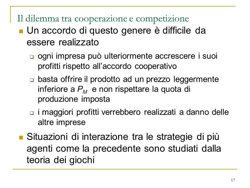 17 Il dilemma tra cooperazione e competizione Un accordo di questo genere è difficile da essere realizzato  ogni impresa può ulteriormente accrescere