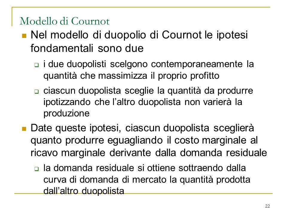 22 Modello di Cournot Nel modello di duopolio di Cournot le ipotesi fondamentali sono due  i due duopolisti scelgono contemporaneamente la quantità c