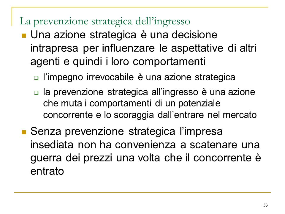 33 La prevenzione strategica dell'ingresso Una azione strategica è una decisione intrapresa per influenzare le aspettative di altri agenti e quindi i