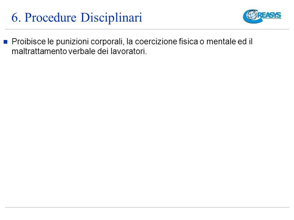 6. Procedure Disciplinari Proibisce le punizioni corporali, la coercizione fisica o mentale ed il maltrattamento verbale dei lavoratori.
