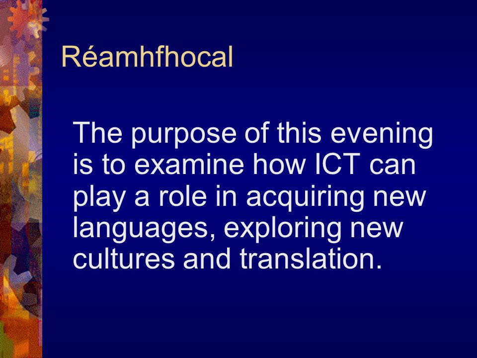 Réamhfhocal The purpose of this evening is to examine how ICT can play a role in acquiring new languages, exploring new cultures and translation.