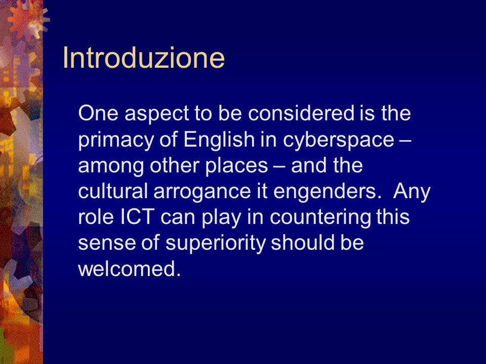 Introduzione One aspect to be considered is the primacy of English in cyberspace – among other places – and the cultural arrogance it engenders. Any r