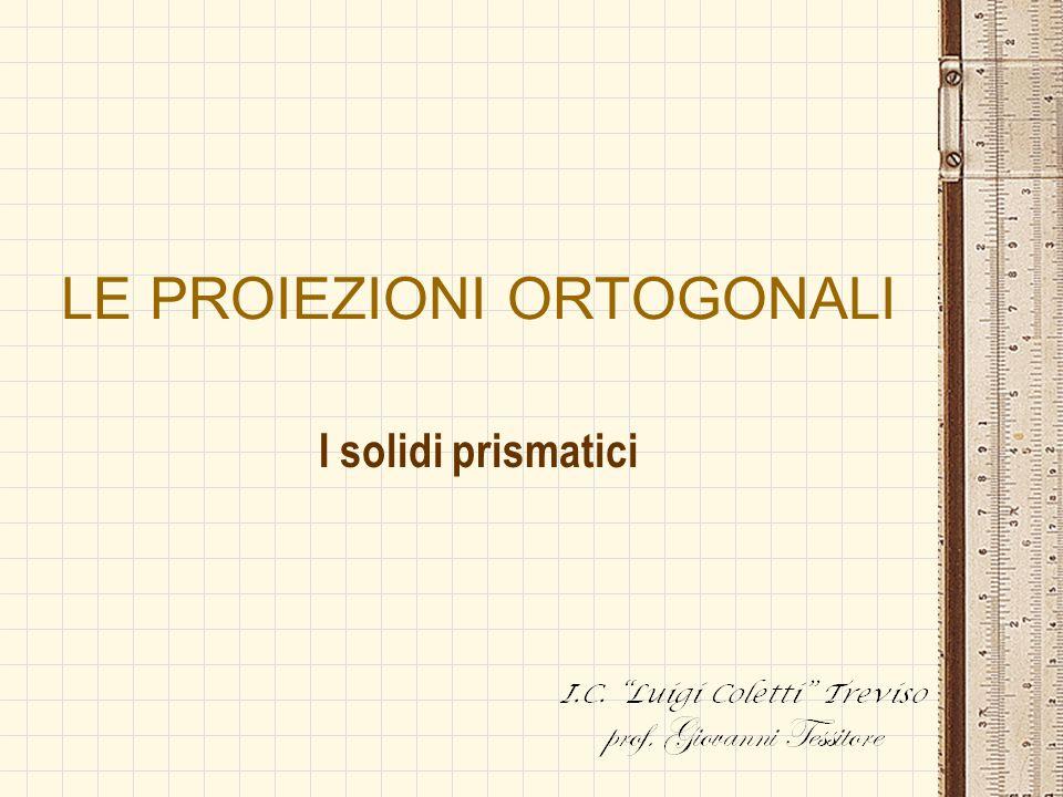 LE PROIEZIONI ORTOGONALI I solidi prismatici