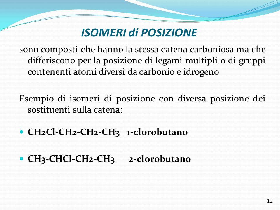 ISOMERI di POSIZIONE sono composti che hanno la stessa catena carboniosa ma che differiscono per la posizione di legami multipli o di gruppi contenenti atomi diversi da carbonio e idrogeno Esempio di isomeri di posizione con diversa posizione dei sostituenti sulla catena: CH2Cl-CH2-CH2-CH3 1-clorobutano CH3-CHCl-CH2-CH3 2-clorobutano 12