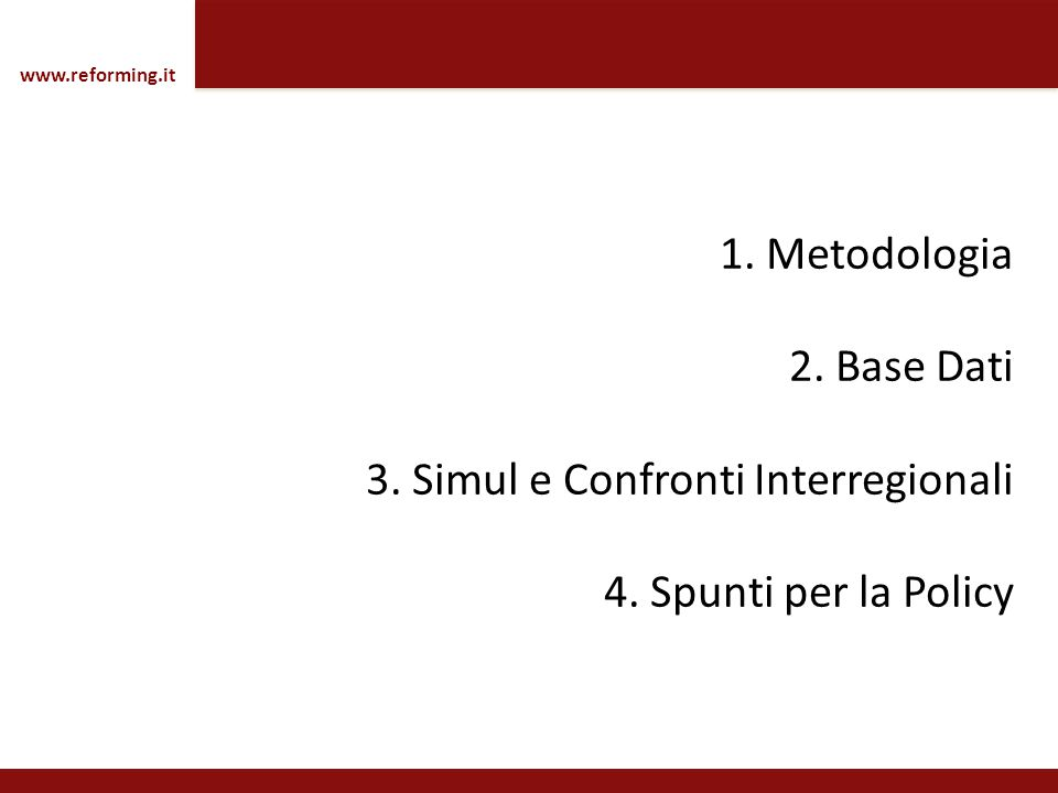 1. Metodologia 2. Base Dati 3. Simul e Confronti Interregionali 4. Spunti per la Policy www.reforming.it