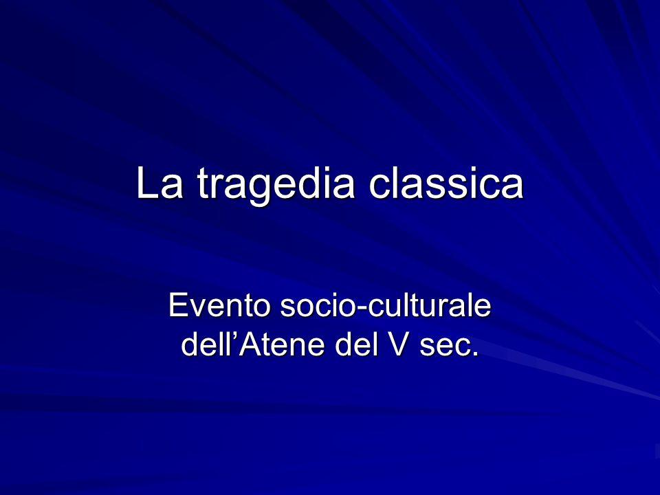 La tragedia classica Evento socio-culturale dell'Atene del V sec.