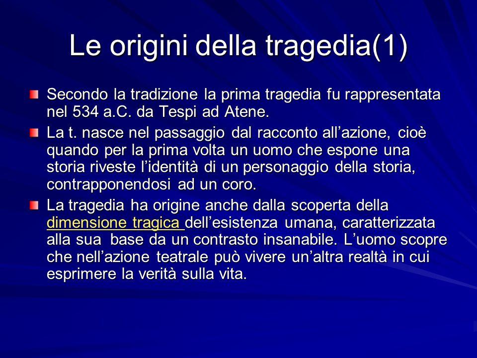 Le origini della tragedia(1) Secondo la tradizione la prima tragedia fu rappresentata nel 534 a.C. da Tespi ad Atene. La t. nasce nel passaggio dal ra