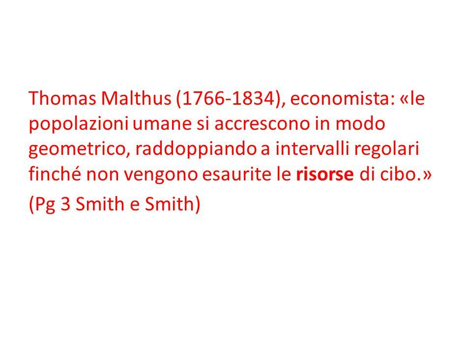 Thomas Malthus (1766-1834), economista: «le popolazioni umane si accrescono in modo geometrico, raddoppiando a intervalli regolari finché non vengono esaurite le risorse di cibo.» (Pg 3 Smith e Smith)