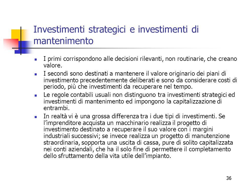 36 Investimenti strategici e investimenti di mantenimento I primi corrispondono alle decisioni rilevanti, non routinarie, che creano valore.