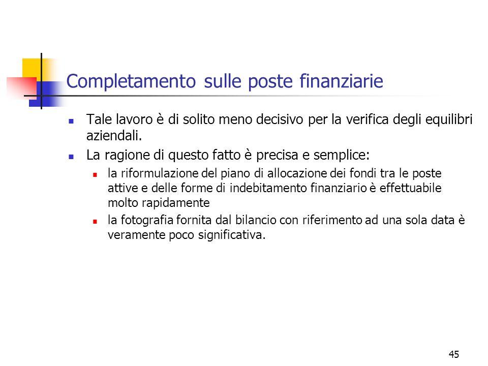 45 Completamento sulle poste finanziarie Tale lavoro è di solito meno decisivo per la verifica degli equilibri aziendali.