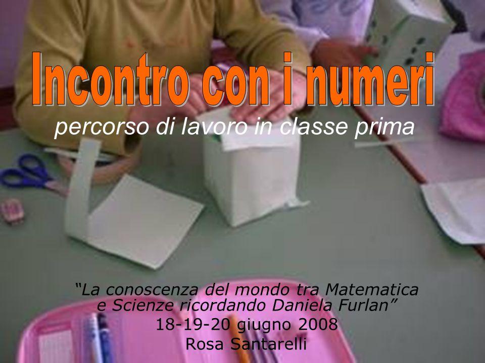 """percorso di lavoro in classe prima """"La conoscenza del mondo tra Matematica e Scienze ricordando Daniela Furlan"""" 18-19-20 giugno 2008 Rosa Santarelli"""