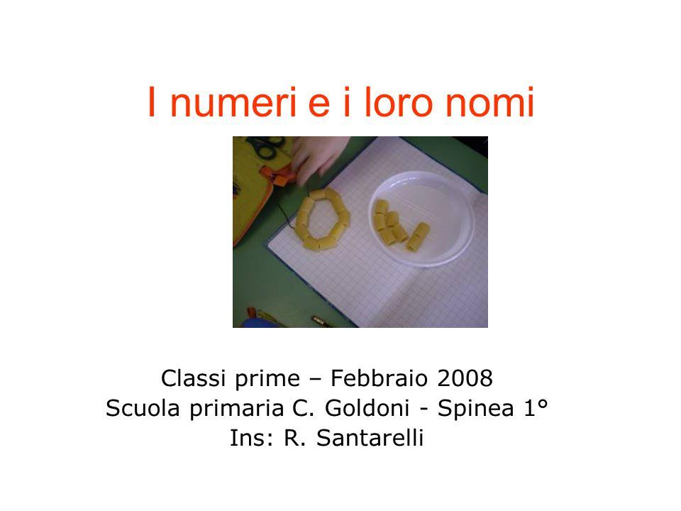 I numeri e i loro nomi Classi prime – Febbraio 2008 Scuola primaria C. Goldoni - Spinea 1° Ins: R. Santarelli