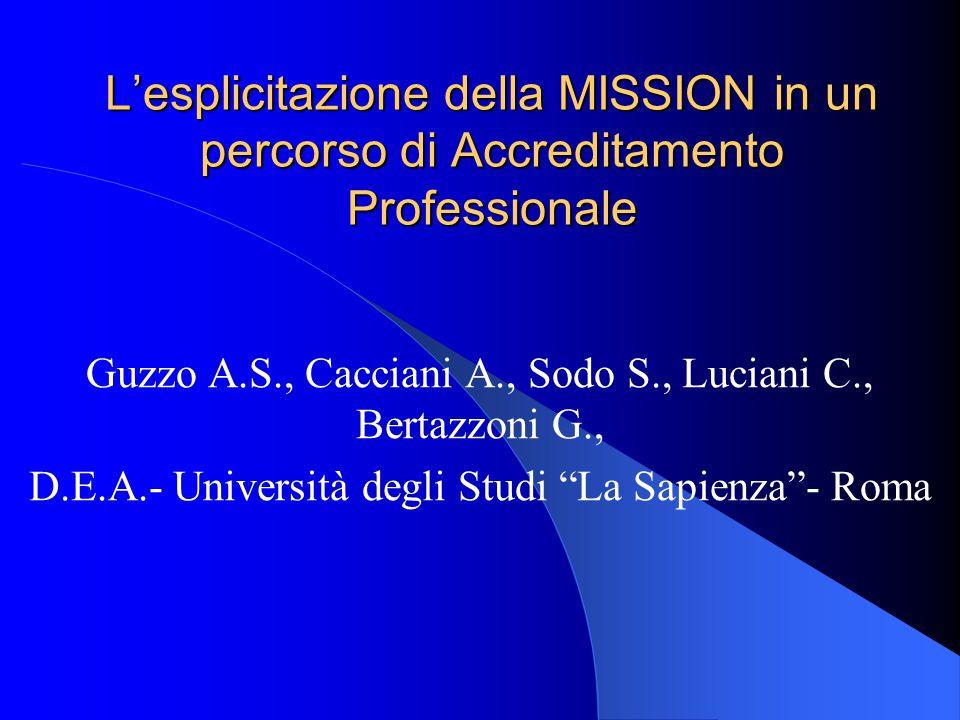 L'esplicitazione della MISSION in un percorso di Accreditamento Professionale Guzzo A.S., Cacciani A., Sodo S., Luciani C., Bertazzoni G., D.E.A.- Università degli Studi La Sapienza - Roma